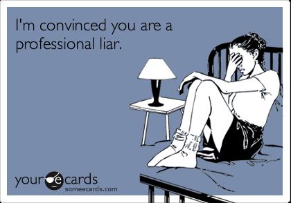 I'm convinced you are aprofessional liar.