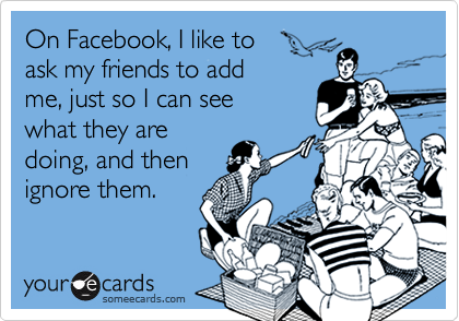 On Facebook, I like to ask my friends to addme, just so I can seewhat they aredoing, and then ignore them.