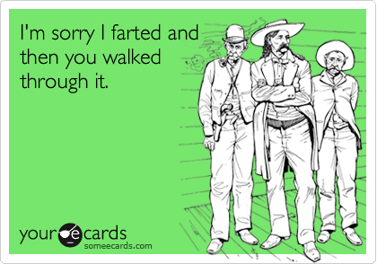 I'm sorry I farted andthen you walkedthrough it.