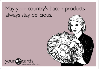 May your country's bacon products always stay delicious.