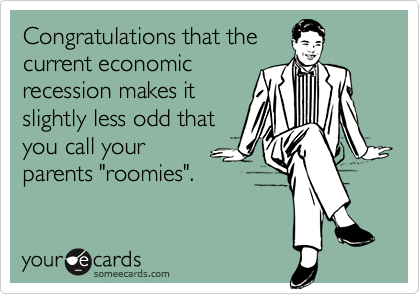 """Congratulations that thecurrent economic recession makes itslightly less odd thatyou call your parents """"roomies""""."""
