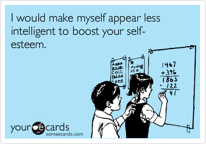 I would make myself appear less intelligent to boost your self-esteem.