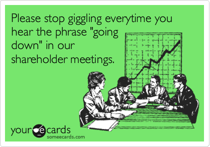 """Please stop giggling everytime you hear the phrase """"going down"""" in our shareholder meetings."""