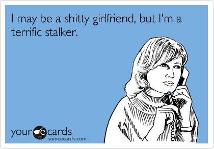 I may be a shitty girlfriend, but I'm a terrific stalker.