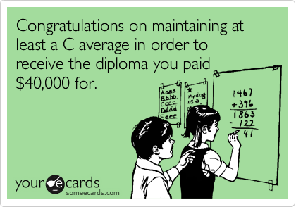 Congratulations on maintaining at least a C average in order to receive the diploma you paid %2440,000 for.