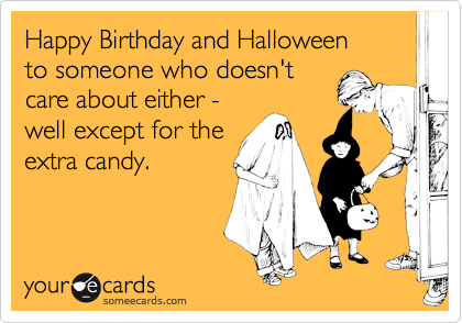Happy Birthday and Halloweento someone who doesn'tcare about either -well except for theextra candy.