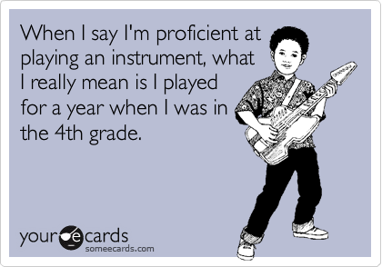 When I say I'm proficient at playing an instrument, what I really mean is I played for a year when I was in the 4th grade.