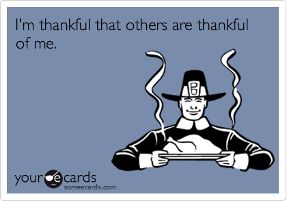 I'm thankful that others are thankful of me.