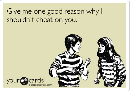 Give me one good reason why I shouldn't cheat on you.