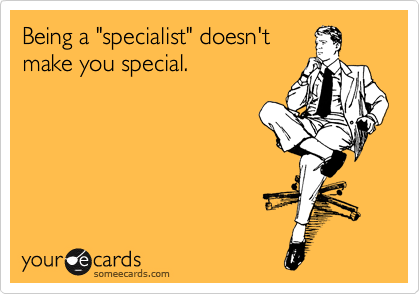 "Being a ""specialist"" doesn't make you special."