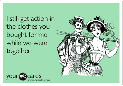 I still get action in the clothes you bought for me while we were together.
