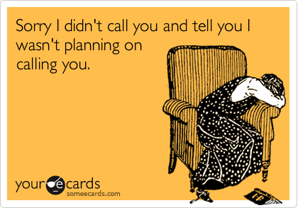 Sorry I didn't call you and tell you I wasn't planning oncalling you.