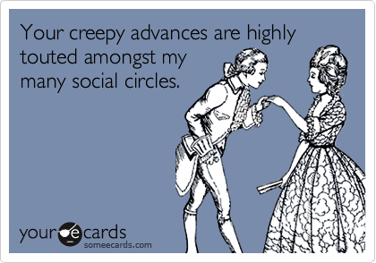 Your creepy advances are highly touted amongst mymany social circles.
