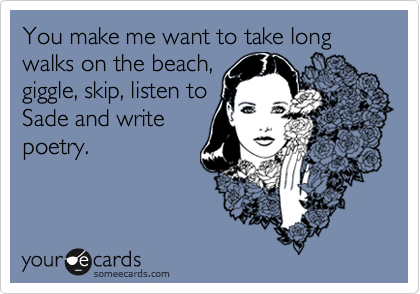 You make me want to take long walks on the beach, 