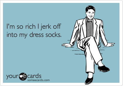 I'm so rich I jerk off into my dress socks.