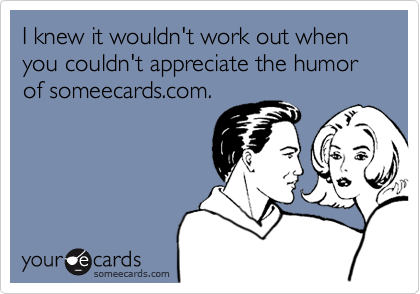 I knew it wouldn't work out when you couldn't appreciate the humor of someecards.com.