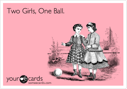 Two Girls, One Ball.