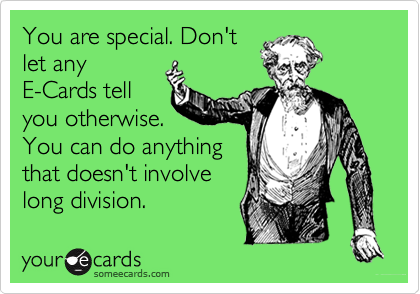 You are special. Don'tlet anyE-Cards tellyou otherwise.You can do anythingthat doesn't involvelong division.
