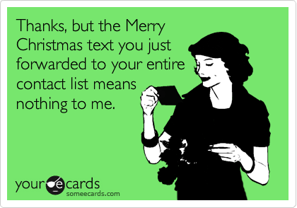 Thanks, but the Merry Christmas text you just forwarded to your entire contact list means nothing to me.