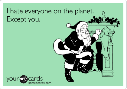 I hate everyone on the planet. Except you.