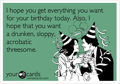 I hope you get everything you want for your birthday today. Also, I hope that you wanta drunken, sloppy,acrobaticthreesome.