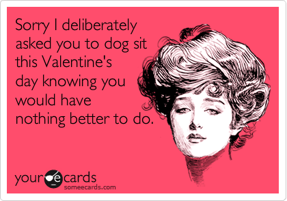 Sorry I deliberatelyasked you to dog sitthis Valentine'sday knowing youwould havenothing better to do.