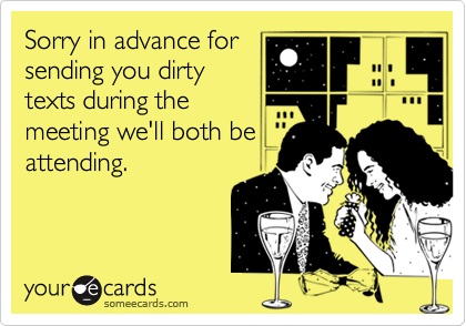 Sorry in advance forsending you dirtytexts during themeeting we'll both beattending.