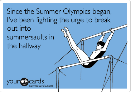 Since the Summer Olympics began, I've been fighting the urge to break out into