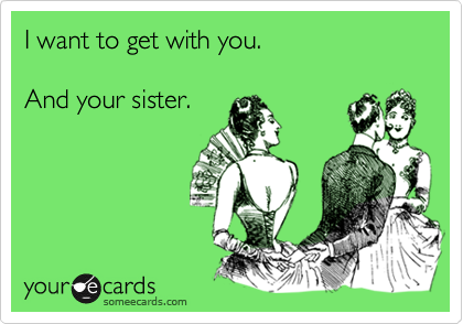 I want to get with you. And your sister.