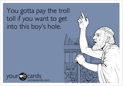 You gotta pay the trolltoll if you want to getinto this boy's hole.