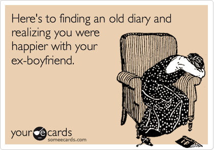 Here's to finding an old diary and realizing you werehappier with yourex-boyfriend.