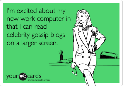 I'm excited about mynew work computer inthat I can readcelebrity gossip blogson a larger screen.