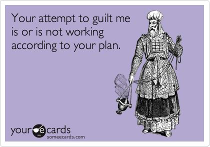 Your attempt to guilt me  is or is not workingaccording to your plan.