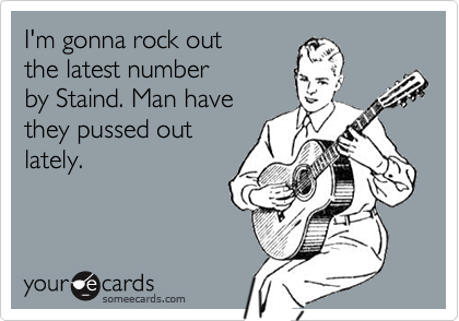 I'm gonna rock out the latest number by Staind. Man have they pussed outlately.
