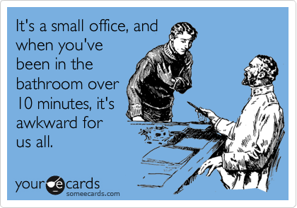 It's a small office, and when you'vebeen in thebathroom over10 minutes, it'sawkward forus all.