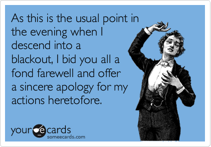 As this is the usual point in the evening when I descend into a blackout, I bid you all a  fond farewell and offer  a sincere apology for my actions heretofore.