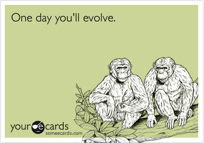 One day you'll evolve.