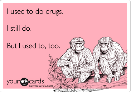 I used to do drugs.I still do.But I used to, too.