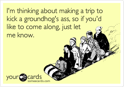 I'm thinking about making a trip to kick a groundhog's ass, so if you'd like to come along, just let