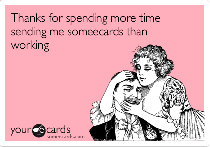 Thanks for spending more time sending me someecards than working
