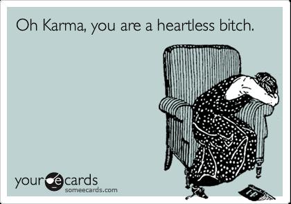Oh Karma, you are a heartless bitch.