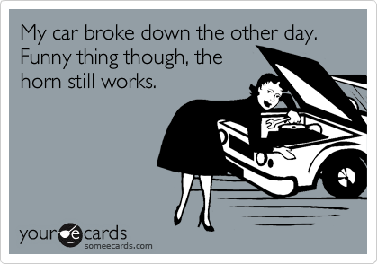 My car broke down the other day.  Funny thing though, the horn still works.