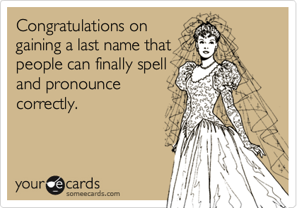 Congratulations ongaining a last name that people can finally spelland pronouncecorrectly.