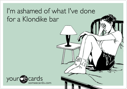 Funny Confession Ecard: I'm ashamed of what I've done for a Klondike bar.