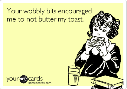 Your wobbly bits encouragedme to not butter my toast.