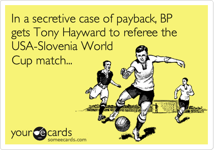 In a secretive case of payback, BP gets Tony Hayward to referee the USA-Slovenia World Cup match...