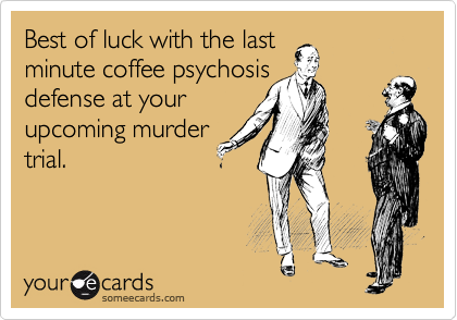 Best of luck with the last minute coffee psychosis  defense at your upcoming murder trial.