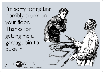I'm sorry for gettinghorribly drunk onyour floor.Thanks forgetting me agarbage bin topuke in.