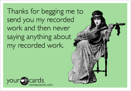 Thanks for begging me tosend you my recordedwork and then neversaying anything aboutmy recorded work.