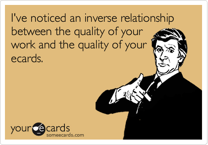 I've noticed an inverse relationship between the quality of yourwork and the quality of yourecards.